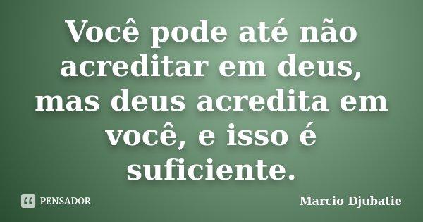 Você pode até não acreditar em deus, mas deus acredita em você, e isso é suficiente.... Frase de Marcio Djubatie.