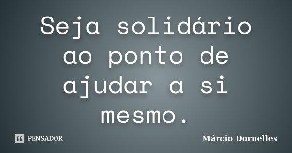 Seja solidário ao ponto de ajudar a si mesmo.... Frase de Márcio Dornelles.