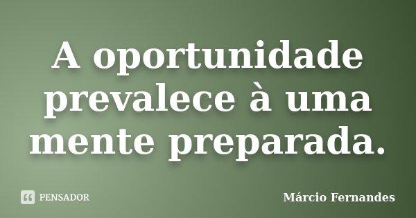 A oportunidade prevalece à uma mente preparada.... Frase de Márcio Fernandes.