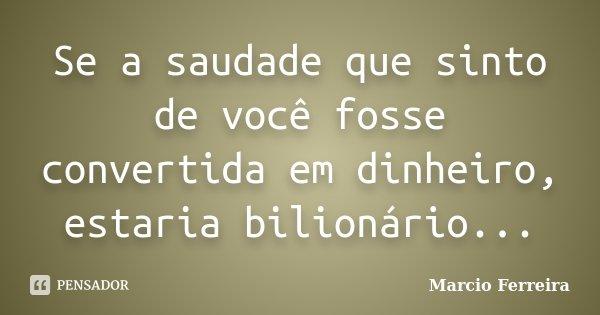 Se a saudade que sinto de você fosse convertida em dinheiro, estaria bilionário...... Frase de Marcio Ferreira.