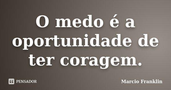 O medo é a oportunidade de ter coragem.... Frase de Marcio Franklin.