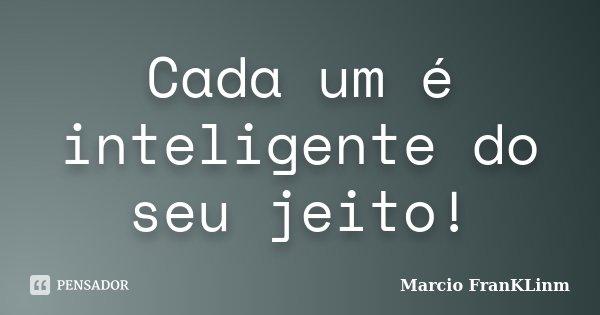 Cada um é inteligente do seu jeito!... Frase de Marcio FranKLinm.