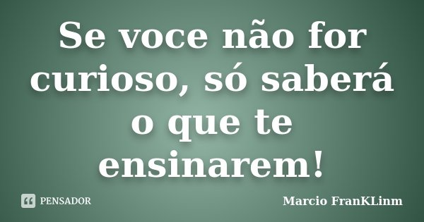 Se voce não for curioso, só saberá o que te ensinarem!... Frase de Marcio FranKLinm.