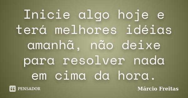 Inicie algo hoje e terá melhores idéias amanhã, não deixe para resolver nada em cima da hora.... Frase de Márcio Freitas.