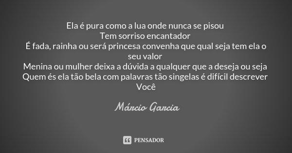 Ela é pura como a lua onde nunca se pisou Tem sorriso encantador É fada, rainha ou será princesa convenha que qual seja tem ela o seu valor Menina ou mulher dei... Frase de Márcio Garcia.