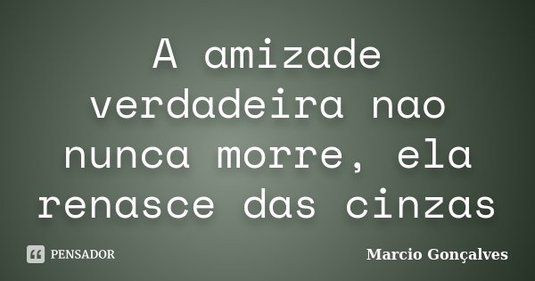 A amizade verdadeira nao nunca morre, ela renasce das cinzas... Frase de Marcio Gonçalves.