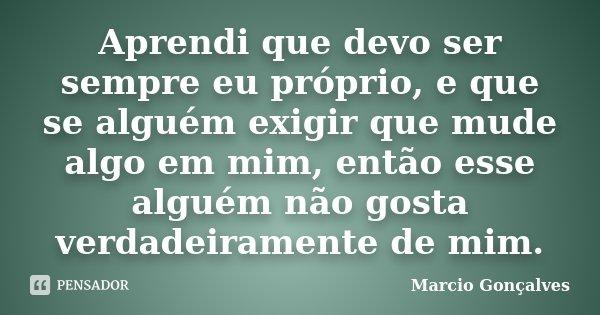 Aprendi que devo ser sempre eu proprio, e que se alguem exigir que mude algo em mim, entao esse alguem nao gosta verdadeiramente de mim.... Frase de Marcio Gonçalves.