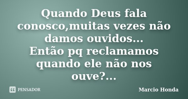 Quando Deus fala conosco,muitas vezes não damos ouvidos... Então pq reclamamos quando ele não nos ouve?...... Frase de Marcio Honda.