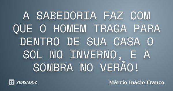 A SABEDORIA FAZ COM QUE O HOMEM TRAGA PARA DENTRO DE SUA CASA O SOL NO INVERNO, E A SOMBRA NO VERÃO!... Frase de Márcio Inácio Franco.