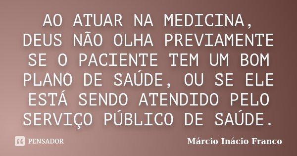 AO ATUAR NA MEDICINA, DEUS NÃO OLHA PREVIAMENTE SE O PACIENTE TEM UM BOM PLANO DE SAÚDE, OU SE ELE ESTÁ SENDO ATENDIDO PELO SERVIÇO PÚBLICO DE SAÚDE.... Frase de Márcio Inácio Franco.
