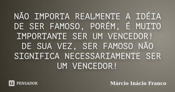 NÃO IMPORTA REALMENTE A IDÉIA DE SER FAMOSO, PORÉM, É MUITO IMPORTANTE SER UM VENCEDOR! DE SUA VEZ, SER FAMOSO NÃO SIGNIFICA NECESSARIAMENTE SER UM VENCEDOR!... Frase de Márcio Inácio Franco.
