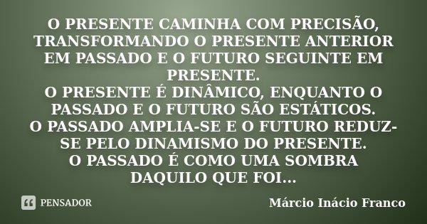 O PRESENTE CAMINHA COM PRECISÃO, TRANSFORMANDO O PRESENTE ANTERIOR EM PASSADO E O FUTURO SEGUINTE EM PRESENTE. O PRESENTE É DINÂMICO, ENQUANTO O PASSADO E O FUT... Frase de Márcio Inácio Franco.