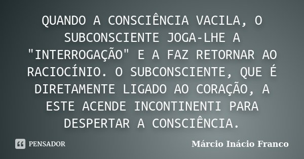 """QUANDO A CONSCIÊNCIA VACILA, O SUBCONSCIENTE JOGA-LHE A """"INTERROGAÇÃO"""" E A FAZ RETORNAR AO RACIOCÍNIO. O SUBCONSCIENTE, QUE É DIRETAMENTE LIGADO AO CO... Frase de Márcio Inácio Franco."""
