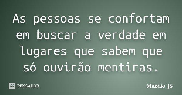 As pessoas se confortam em buscar a verdade em lugares que sabem que só ouvirão mentiras.... Frase de Márcio JS.