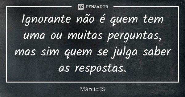 Ignorante não é quem tem uma ou muitas perguntas, mas sim quem se julga saber as respostas.... Frase de Márcio JS.