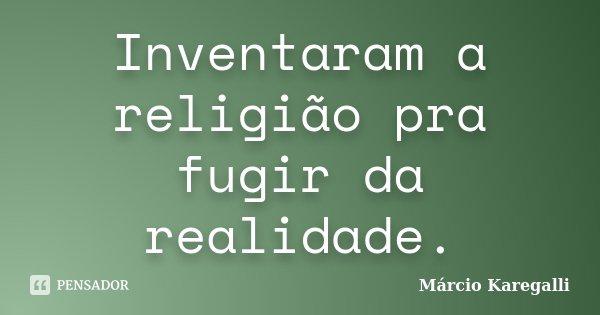 Inventaram a religião pra fugir da realidade.... Frase de Márcio Karegalli.