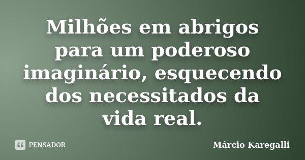 Milhões em abrigos para um poderoso imaginário, esquecendo dos necessitados da vida real.... Frase de Márcio Karegalli.