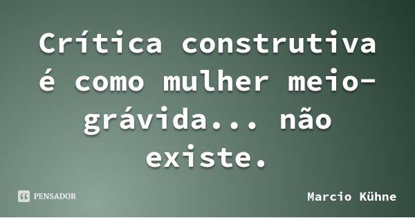 Crítica construtiva é como mulher meio-grávida... não existe.... Frase de Marcio Kühne.