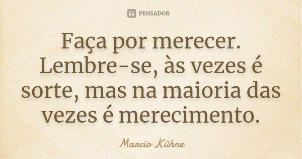 Faça por merecer. Lembre-se, às vezes é sorte, mas na maioria das vezes é merecimento.... Frase de Marcio Kühne.