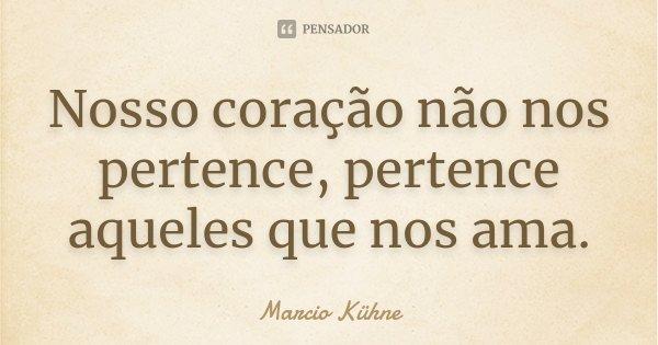 Nosso coração não nos pertence, pertence aqueles que nos ama.... Frase de Marcio Kühne.