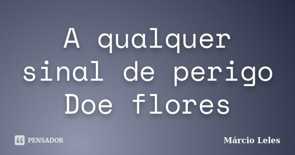 A qualquer sinal de perigo Doe flores... Frase de Márcio Leles.