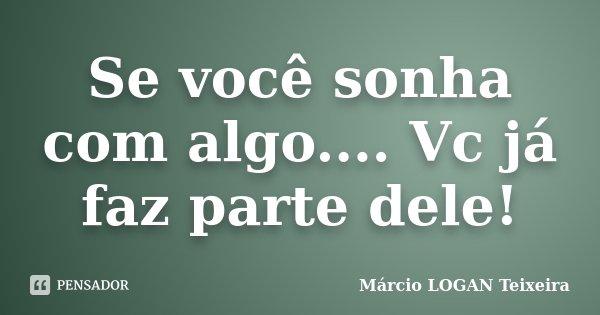 Se você sonha com algo.... Vc já faz parte dele!... Frase de Márcio LOGAN Teixeira.