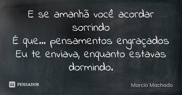 E se amanhã você acordar sorrindo É que... pensamentos engraçados Eu te enviava, enquanto estavas dormindo.... Frase de Marcio Machado.
