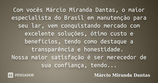 Com vocês Márcio Miranda Dantas, o maior especialista do Brasil em manutenção para seu lar, vem conquistando mercado com excelente soluções, ótimo custo e benef... Frase de Márcio Miranda Dantas.