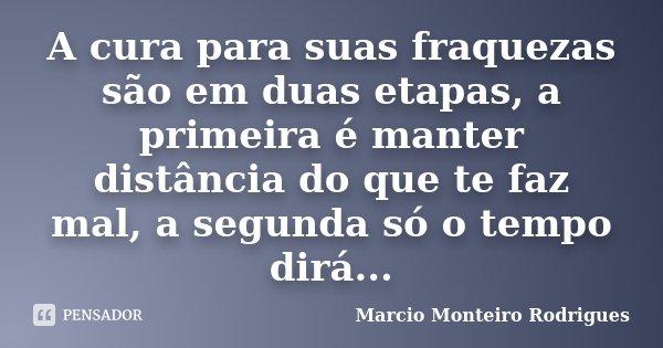 A cura para suas fraquezas são em duas etapas, a primeira é manter distância do que te faz mal, a segunda só o tempo dirá...... Frase de Marcio Monteiro Rodrigues.