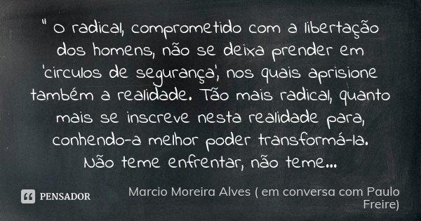 """"""" O radical, comprometido com a libertação dos homens, não se deixa prender em 'circulos de segurança', nos quais aprisione também a realidade. Tão mais ra... Frase de Marcio Moreira Alves ( em conversa com Paulo Freire)."""