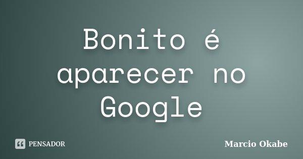 Bonito é aparecer no Google... Frase de Marcio Okabe.