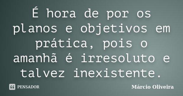 É hora de por os planos e objetivos em prática, pois o amanhã é irresoluto e talvez inexistente.... Frase de Márcio Oliveira.