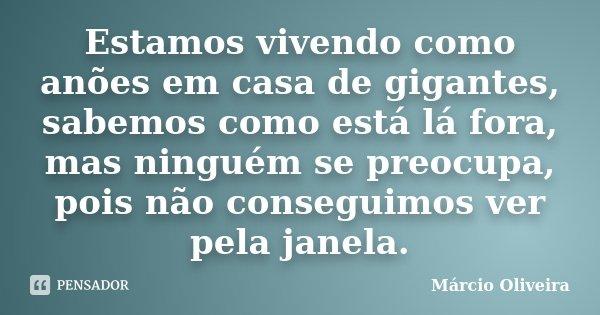 Estamos vivendo como anões em casa de gigantes, sabemos como está lá fora, mas ninguém se preocupa, pois não conseguimos ver pela janela.... Frase de Márcio Oliveira.