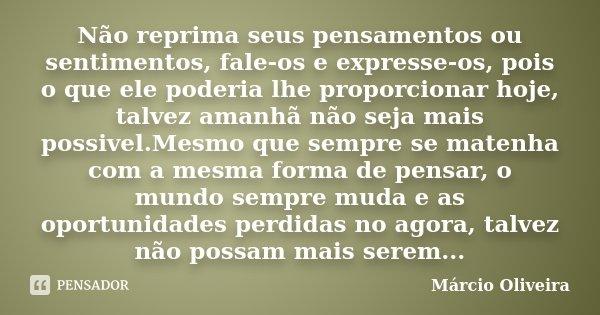 Não reprima seus pensamentos ou sentimentos, fale-os e expresse-os, pois o que ele poderia lhe proporcionar hoje, talvez amanhã não seja mais possivel.Mesmo que... Frase de Márcio Oliveira.