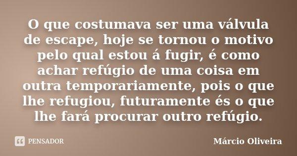 O que costumava ser uma válvula de escape, hoje se tornou o motivo pelo qual estou á fugir, é como achar refúgio de uma coisa em outra temporariamente, pois o q... Frase de Márcio Oliveira.
