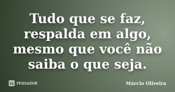 Tudo que se faz, respalda em algo, mesmo que você não saiba o que seja.... Frase de Márcio Oliveira.