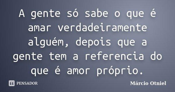 A gente só sabe o que é amar verdadeiramente alguém, depois que a gente tem a referencia do que é amor próprio.... Frase de Marcio Otniel.