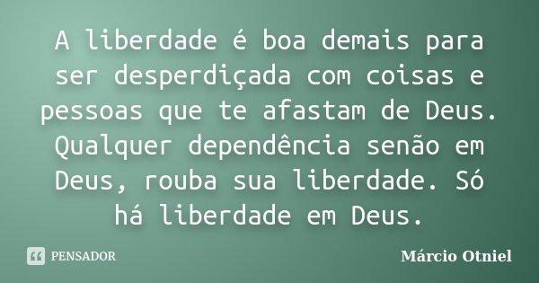 A liberdade é boa demais para ser desperdiçada com coisas e pessoas que te afastam de Deus. Qualquer dependência senão em Deus, rouba sua liberdade. Só há liber... Frase de Márcio Otniel.