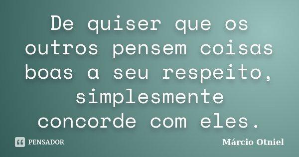 De quiser que os outros pensem coisas boas a seu respeito, simplesmente concorde com eles.... Frase de Márcio Otniel.