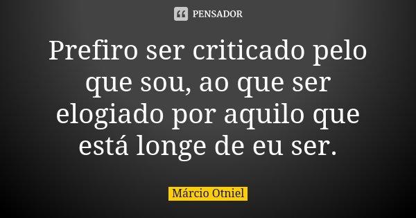 Prefiro ser criticado pelo que sou, ao que ser elogiado por aquilo que está longe de eu ser.... Frase de Márcio Otniel.