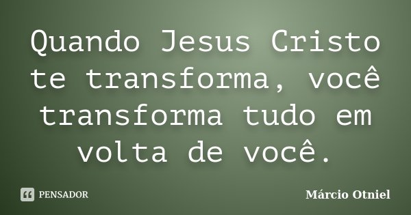 Quando Jesus Cristo Te Transforma Você Márcio Otniel
