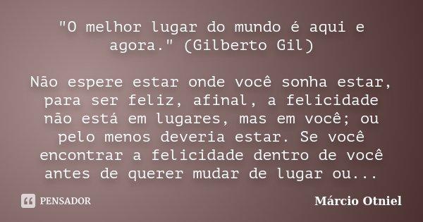 """""""O melhor lugar do mundo é aqui e agora."""" (Gilberto Gil) Não espere estar onde você sonha estar, para ser feliz, afinal, a felicidade não está em luga... Frase de Márcio Otniel."""