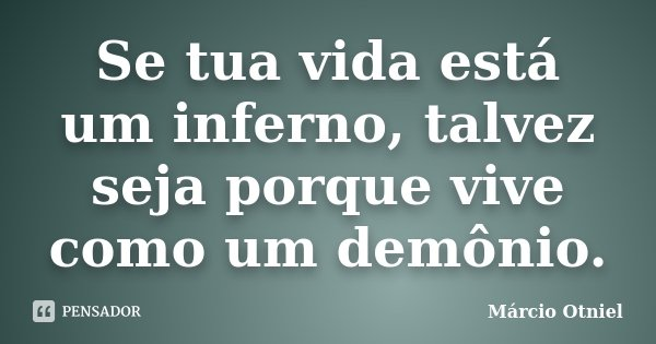 Se tua vida está um inferno, talvez seja porque vive como um demônio.... Frase de Márcio Otniel.