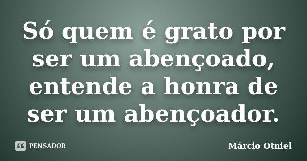 Só quem é grato por ser um abençoado, entende a honra de ser um abençoador.... Frase de Márcio Otniel.