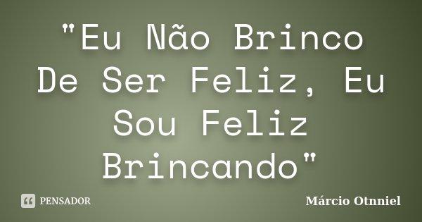 """""""Eu Não Brinco De Ser Feliz, Eu Sou Feliz Brincando""""... Frase de Márcio Otnniel."""