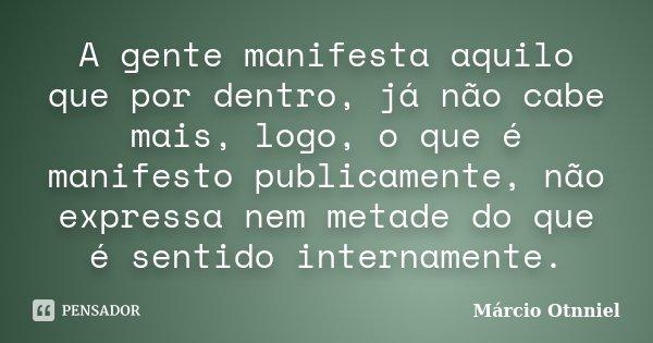 A gente manifesta aquilo que por dentro, já não cabe mais, logo, o que é manifesto publicamente, não expressa nem metade do que é sentido internamente.... Frase de Márcio Otnniel.