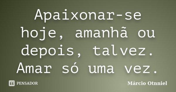 Apaixonar-se hoje, amanhã ou depois, talvez. Amar só uma vez.... Frase de Márcio Otnniel.