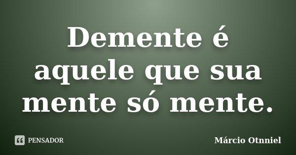 Demente é aquele que sua mente só mente.... Frase de Márcio Otnniel.