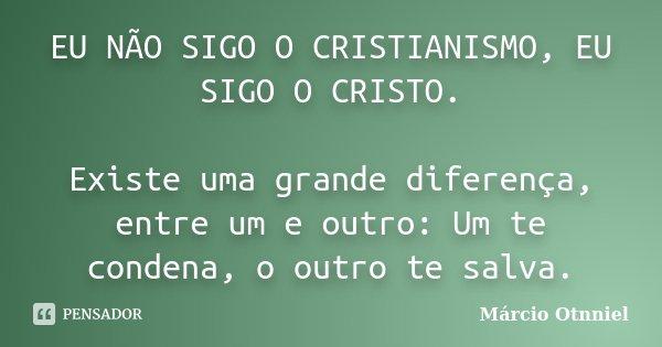 EU NÃO SIGO O CRISTIANISMO, EU SIGO O CRISTO. Existe uma grande diferença, entre um e outro: Um te condena, o outro te salva.... Frase de Márcio Otnniel.