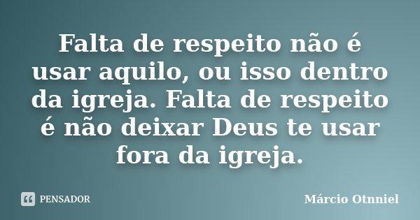 Falta de respeito não é usar aquilo, ou isso dentro da igreja. Falta de respeito é não deixar Deus te usar fora da igreja.... Frase de Márcio Otnniel.